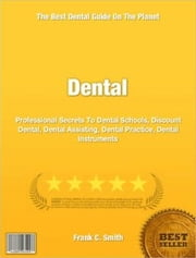Dental - Professional Secrets To Dental Schools, Discount Dental, Dental Assisting, Dental Practice, Dental Instruments ebook by Frank Smith