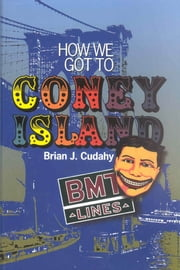 How We Got to Coney Island: The Development of Mass Transportation in Brooklyn and Kings County ebook by Brian J. Cudahy