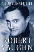 A Fortunate Life ebook by Robert Vaughn