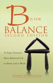 B is for Balance A Nurse's Guide to Caring for Yourself at Work and at Home, Second Edition ebook by Sharon M. Weinstein, MS, RN, CRNI, FACW, FAAN