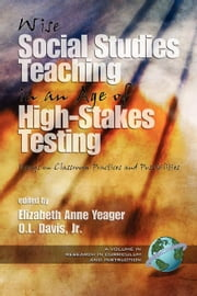 Wise Social Studies Teaching in an Age of High-Stakes Testing: Essays on Classroom Practices and Possibilities ebook by Yeager, Elizabeth Anne
