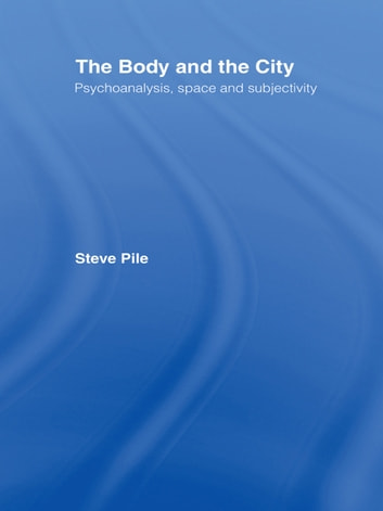 The Body and the City - Psychoanalysis, Space and Subjectivity ebook by Steve Pile