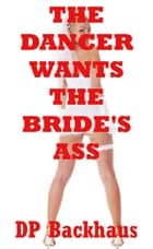 The Dancer Wants the Bride's Ass (A First Anal Sex Erotica Story) ebook by DP Backhaus