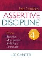 Assertive Discipline - Positive Behavior Management for Today's Classroom ebook by Lee Canter