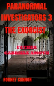 Paranormal Investigators 3 The Exorcist, Father Gabriele Amoth - PARANORMAL INVESTIGATORS, #3 ebook by rodney cannon