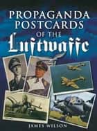 Propaganda Postcards of the Luftwaffe ebook by James Wilson