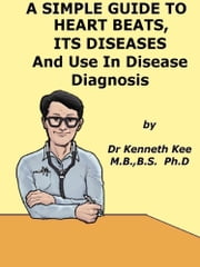 A Simple Guide to the Heart beats, Related Diseases And Use in Disease Diagnosis ebook by Kenneth Kee