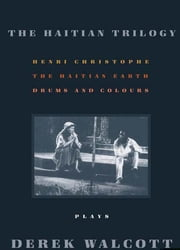 The Haitian Trilogy - Plays: Henri Christophe, Drums and Colours, and The Haytian Earth ebook by Derek Walcott