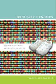 Ordinary Genomes - Science, Citizenship, and Genetic Identities ebook by Karen-Sue Taussig,Michael M. J. Fischer,Joseph Dumit