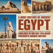 A Brief History of Ancient Egypt : Timelines of History 4th Grade | Children's Ancient History ebook by Baby Professor
