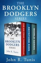 The Brooklyn Dodgers Series - The Kid from Tomkinsville, Keystone Kids, and World Series ebook by John R. Tunis