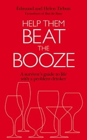 Help Them Beat The Booze - How to survive life with a problem drinker ebook by Edmund Tirbutt,Helen Tirbutt