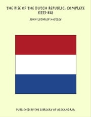 The Rise of the Dutch Republic, Complete (1555-84) ebook by John Lothrop Motley