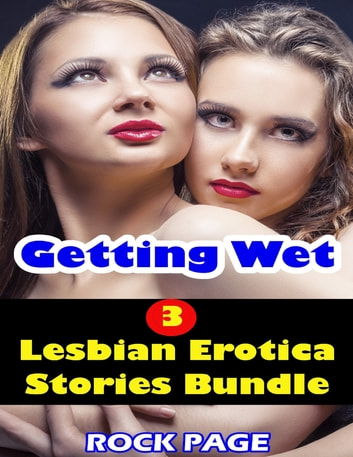Getting Wet- 3 Lesbian Erotica Stories Bundle ebook by Rock Page