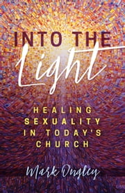 Into the Light: Healing Sexuality in Today's Church ebook by Mark Ongley
