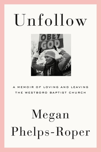 Unfollow - A Memoir of Loving and Leaving the Westboro Baptist Church ebook by Megan Phelps-Roper