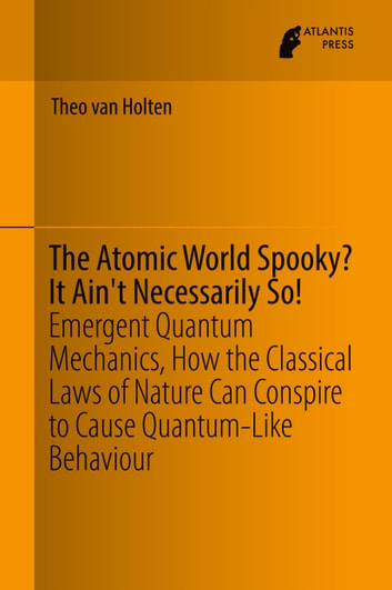 The Atomic World Spooky? It Ain't Necessarily So! - Emergent Quantum Mechanics, How the Classical Laws of Nature Can Conspire to Cause Quantum-Like Behaviour ebook by Theo van Holten