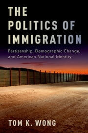 The Politics of Immigration - Partisanship, Demographic Change, and American National Identity ebook by Tom K. Wong