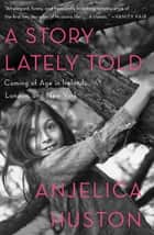 A Story Lately Told - Coming of Age in Ireland, London, and New York ebook by Anjelica Huston, Anjelica Huston