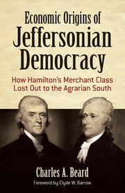 Economic Origins of Jeffersonian Democracy - How Hamilton's Merchant Class Lost Out to the Agrarian South ebook by Charles A. Beard, Prof. Clyde W. Barrow