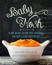 Baby Nosh - Plant-Based, Gluten-Free Goodness for Baby's Food Sensitivities ebook by Jennifer Browne, Tanya R. Loewen