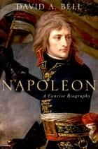 Napoleon: A Concise Biography ebook by David A. Bell