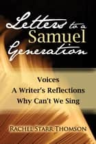 Letters to a Samuel Generation: Voices; A Writer's Reflections; Why Can't We Sing ebook by Rachel Starr Thomson