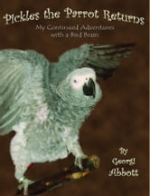 Pickles The Parrot Returns: My Continued Adventures with a Bird Brain ebook by Georgi Abbott