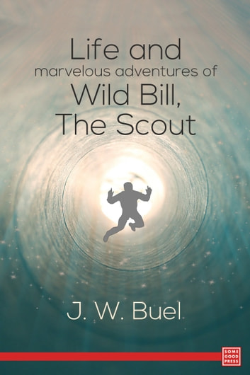 Life and marvelous adventures of Wild Bill, the Scout ebook by J. W. Buel