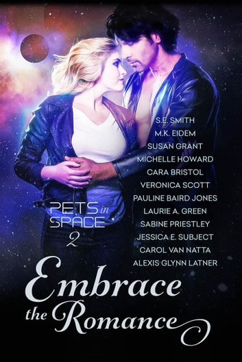 Embrace the Romance: Pets in Space 2 ebook by S.E. Smith,M.K. Eidem,Susan Grant,Michelle Howard,Cara Bristol,Veronica Scott,Pauline Baird Jones,Laurie A. Green,Sabine Priestley,Jessica E Subject,Carol Van Natta,Alexis Glynn Latner
