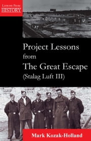 Project Lessons from The Great Escape (Stalag Luft III) ebook by Mark Kozak-Holland