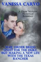 Mail Order Bride: Unfit For The Duke, But Making A New Life With The Texas Rancher (A Clean Western Historical Romance) ebook by Vanessa Carvo