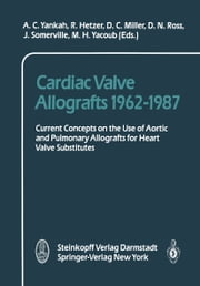 Cardiac Valve Allografts 1962–1987 - Current Concepts on the Use of Aortic and Pulmonary Allografts for Heart Valve Subsitutes ebook by A.C. Yankah, R. Hetzer, C. Miller,...