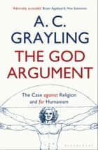 The God Argument - The Case Against Religion and for Humanism ebook by Professor A. C. Grayling