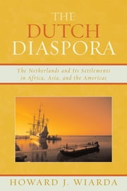 The Dutch Diaspora - The Netherlands and Its Settlements in Africa, Asia, and the Americas ebook by Howard J. Wiarda