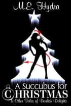 A Succubus for Christmas and Other Tales of Devilish Delights ebook by M.E. Hydra