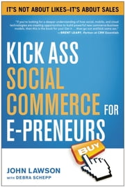 Kick Ass Social Commerce for E-preneurs - Its Not About Likes--Its About Sales ebook by John Lawson, Debra Schepp