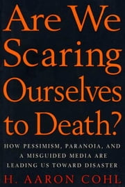 Are We Scaring Ourselves to Death? - How Pessismism, Paranoia, and a Misguided Media are Leading Us Toward Disaster ebook by H. Aaron Cohl