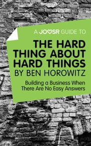 A Joosr Guide to... The Hard Thing about Hard Things by Ben Horowitz: Building a Business When There Are No Easy Answers ebook by Joosr
