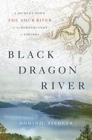 Black Dragon River - A Journey Down the Amur River at the Borderlands of Empires ebook by Dominic Ziegler