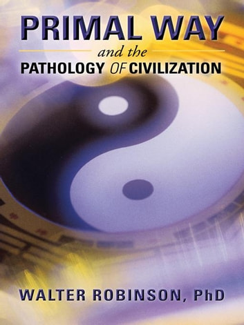 Primal Way and the Pathology of Civilization ebook by Walter Robinson PhD