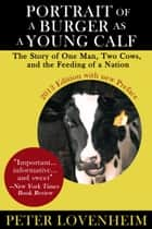 Portrait of a Burger as a Young Calf - The Story of One Man, Two Cows, and the Feeding of a Nation ebook by Peter Lovenheim