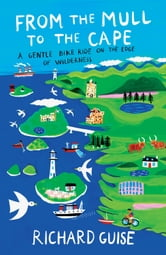 From the Mull to the Cape: A Gentle Bike Ride on the Edge of Wilderness ebook by Richard Guise