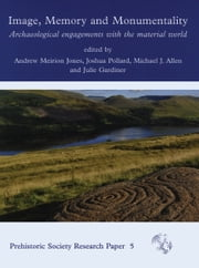 Image, Memory and Monumentality - Archaeological Engagements with the Material World ebook by Andrew Meirion Jones,Joshua Pollard,Julie Gardiner,Michael J. Allen