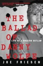 The Ballad of Danny Wolfe - Life of a Modern Outlaw 電子書 by Joe Friesen