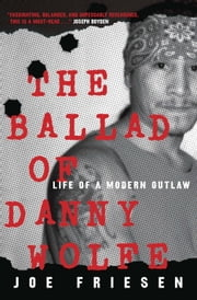 The Ballad of Danny Wolfe - Life of a Modern Outlaw ebook by Joe Friesen
