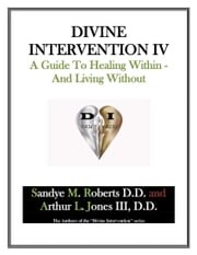 Divine Intervention IV: A Guide To Healing Within And Living Without ebook by Sandye M Roberts Arthur L Jones III