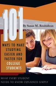 101 Ways to Make Studying Easier and Faster For College Students: What Every Student Needs to Know Explained Simply ebook by Roubidoux, Susan M