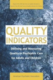 Quality Indicators: Defining and Measuring Quality in Psychiatric Care for Adults and Children (Report of the APA Task Force on Quality Indicators) ebook by American Psychiatric Association