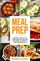 Meal Prep : Beginner's Guide to 70+ Quick and Easy Low Carb Keto Recipes to burn Fat and Lose Weight Fast ebook by Mark Evans